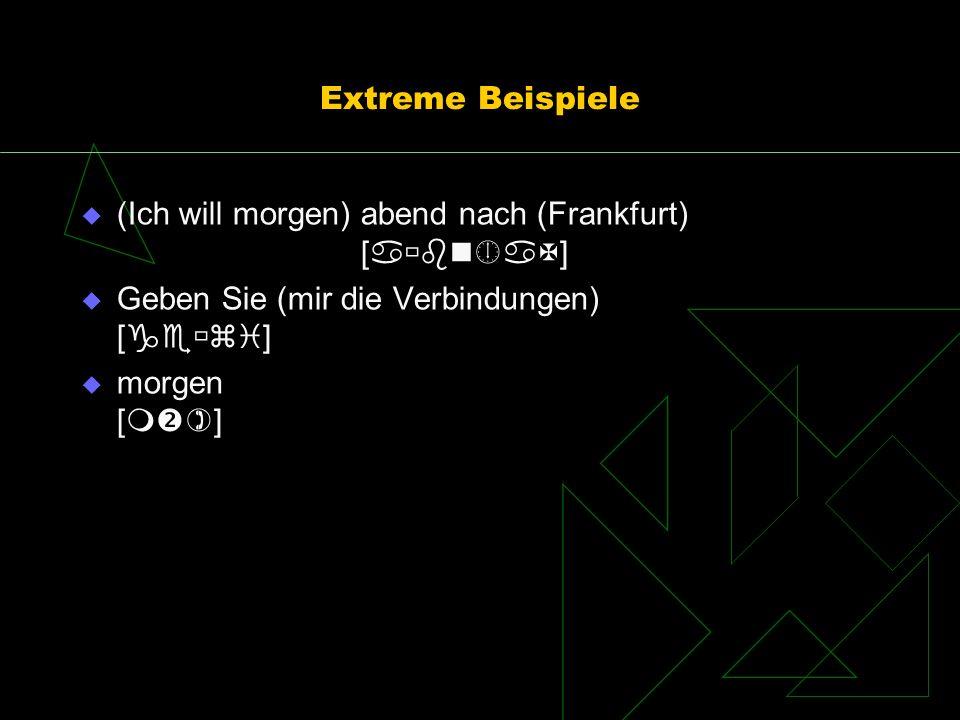Extreme Beispiele (Ich will morgen) abend nach (Frankfurt) [] Geben Sie (mir die Verbindungen) []